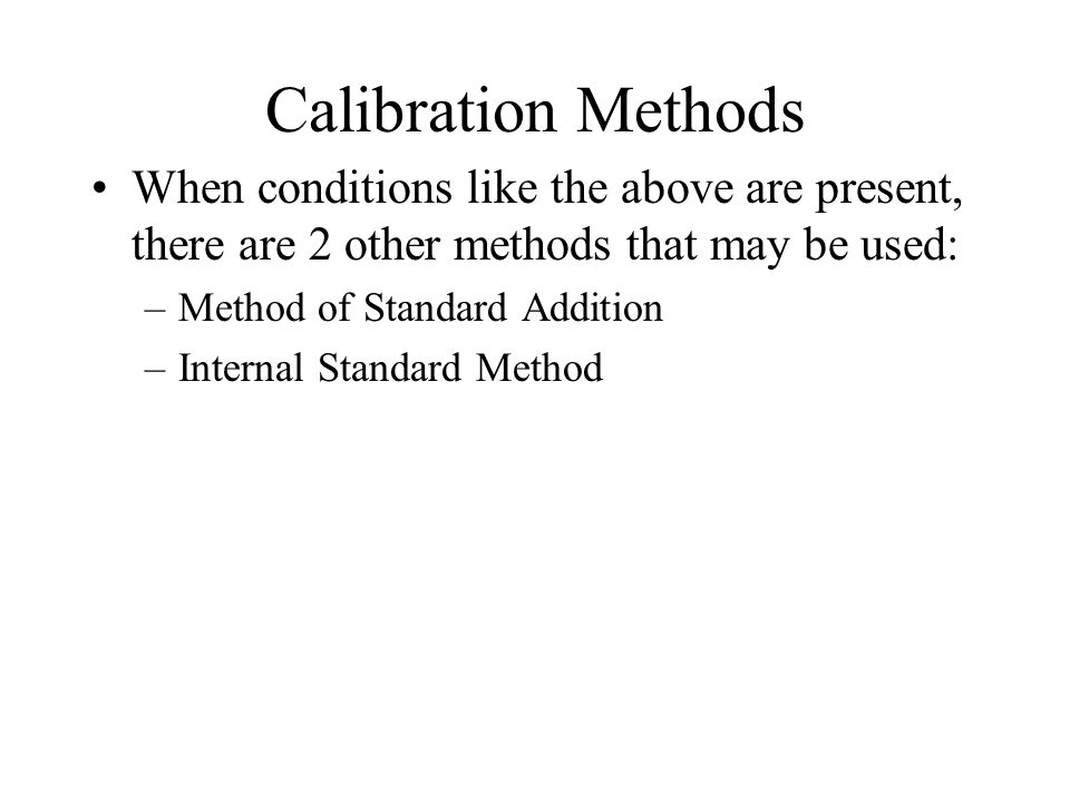 Calibration Methods When conditions like the above are present, there are 2 other methods that may be used: –Method of Standard Addition –Internal Standard Method