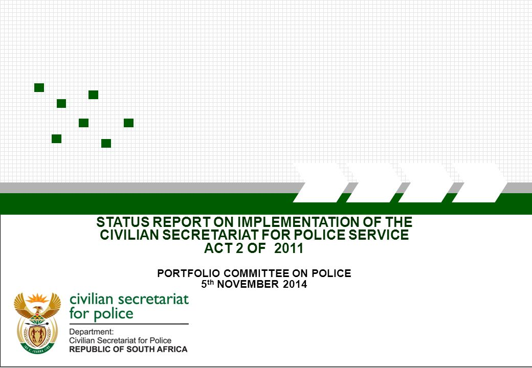 CIVILIAN SECRETARIAT FOR POLICE STATUS REPORT ON IMPLEMENTATION OF THE CIVILIAN SECRETARIAT FOR POLICE SERVICE ACT 2 OF 2011 PORTFOLIO COMMITTEE ON POLICE 5 th NOVEMBER 2014