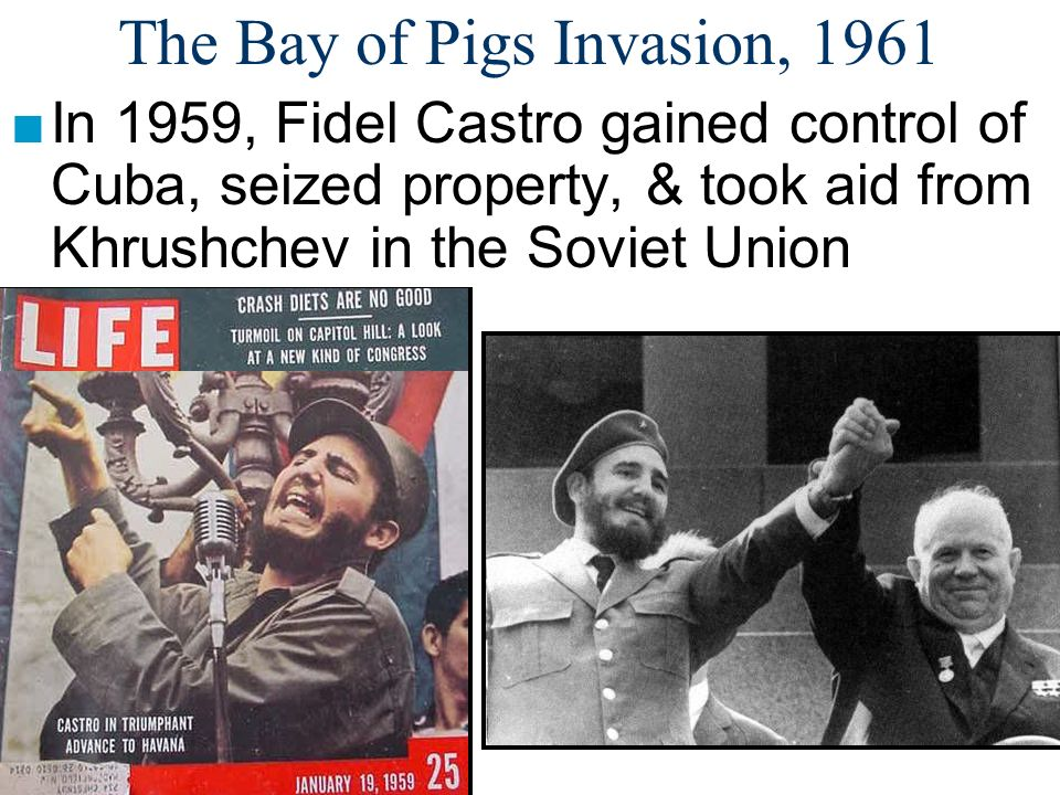 The Bay of Pigs Invasion, 1961 ■In 1959, Fidel Castro gained control of Cuba, seized property, & took aid from Khrushchev in the Soviet Union