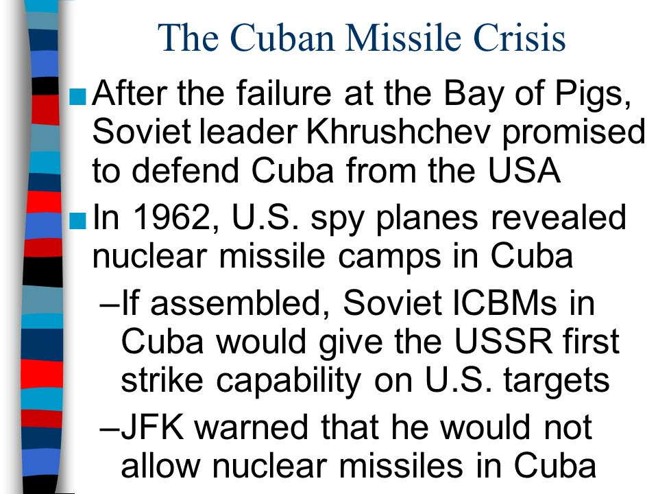 The Cuban Missile Crisis ■After the failure at the Bay of Pigs, Soviet leader Khrushchev promised to defend Cuba from the USA ■In 1962, U.S.