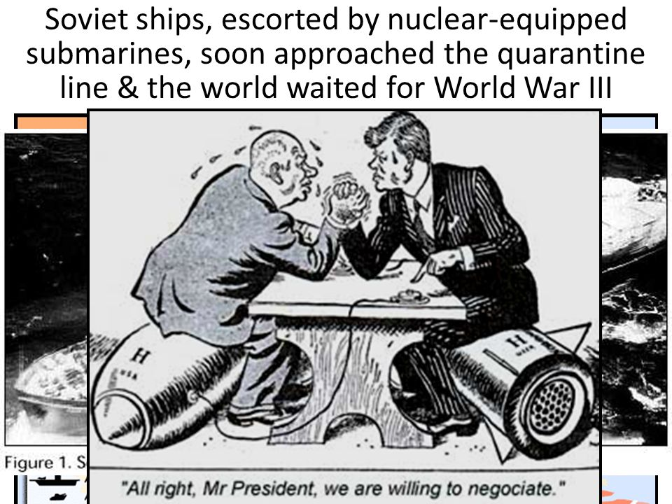 Kennedy announced a quarantine (blockade) to keep more missiles out & demanded that the Soviets remove the missiles already in Cuba Soviet ships, escorted by nuclear-equipped submarines, soon approached the quarantine line & the world waited for World War III