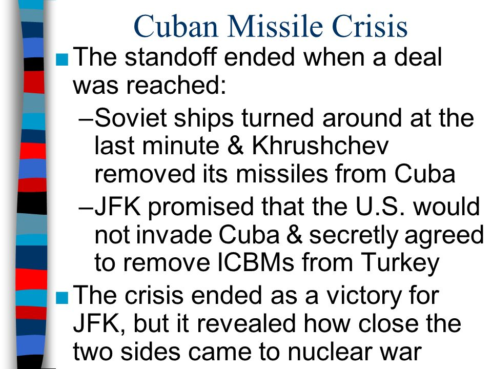 Cuban Missile Crisis ■The standoff ended when a deal was reached: –Soviet ships turned around at the last minute & Khrushchev removed its missiles from Cuba –JFK promised that the U.S.
