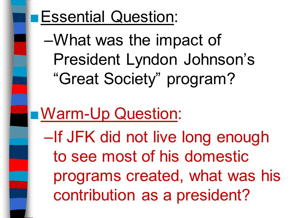 ■Essential Question: –What was the impact of President Lyndon Johnson's Great Society program.