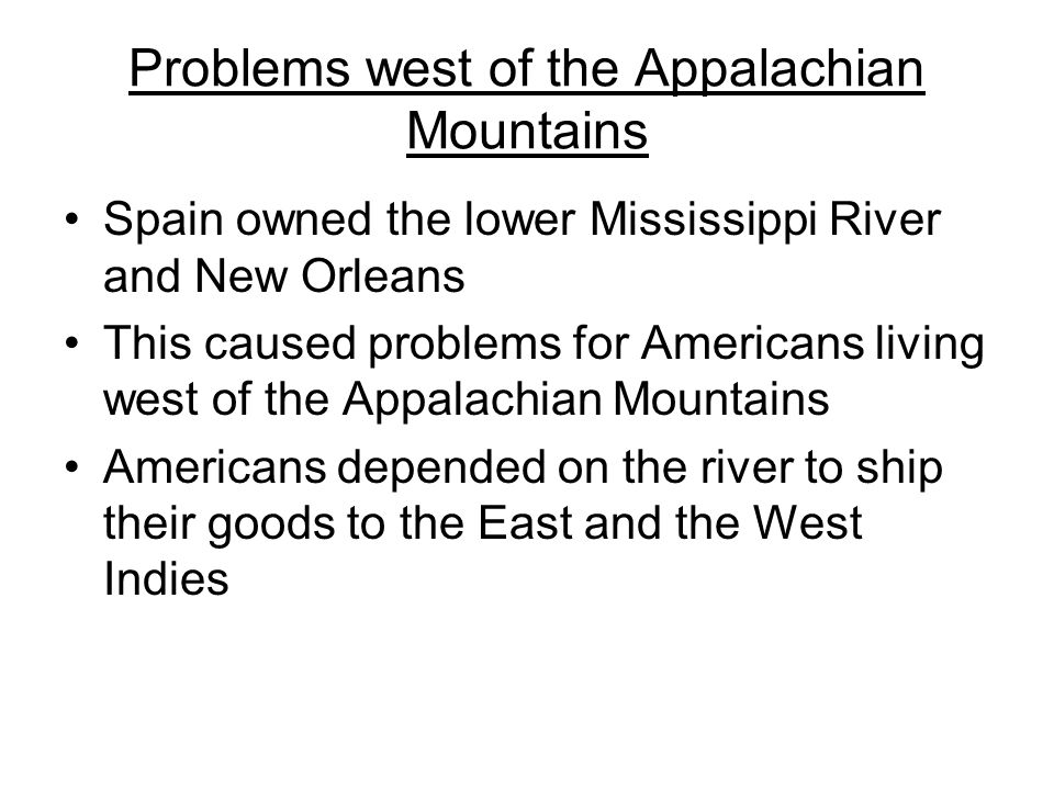 Problems west of the Appalachian Mountains Spain owned the lower Mississippi River and New Orleans This caused problems for Americans living west of the Appalachian Mountains Americans depended on the river to ship their goods to the East and the West Indies