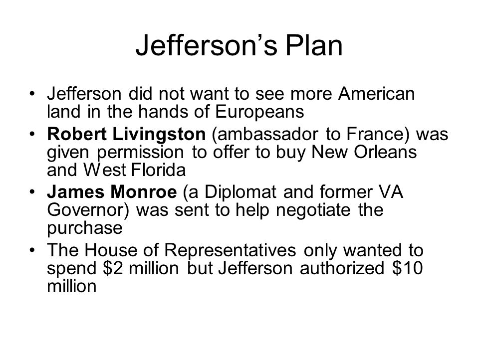 Jefferson's Plan Jefferson did not want to see more American land in the hands of Europeans Robert Livingston (ambassador to France) was given permission to offer to buy New Orleans and West Florida James Monroe (a Diplomat and former VA Governor) was sent to help negotiate the purchase The House of Representatives only wanted to spend $2 million but Jefferson authorized $10 million