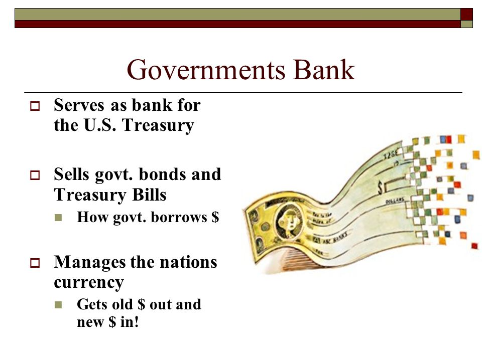 Governments Bank  Serves as bank for the U.S. Treasury  Sells govt.
