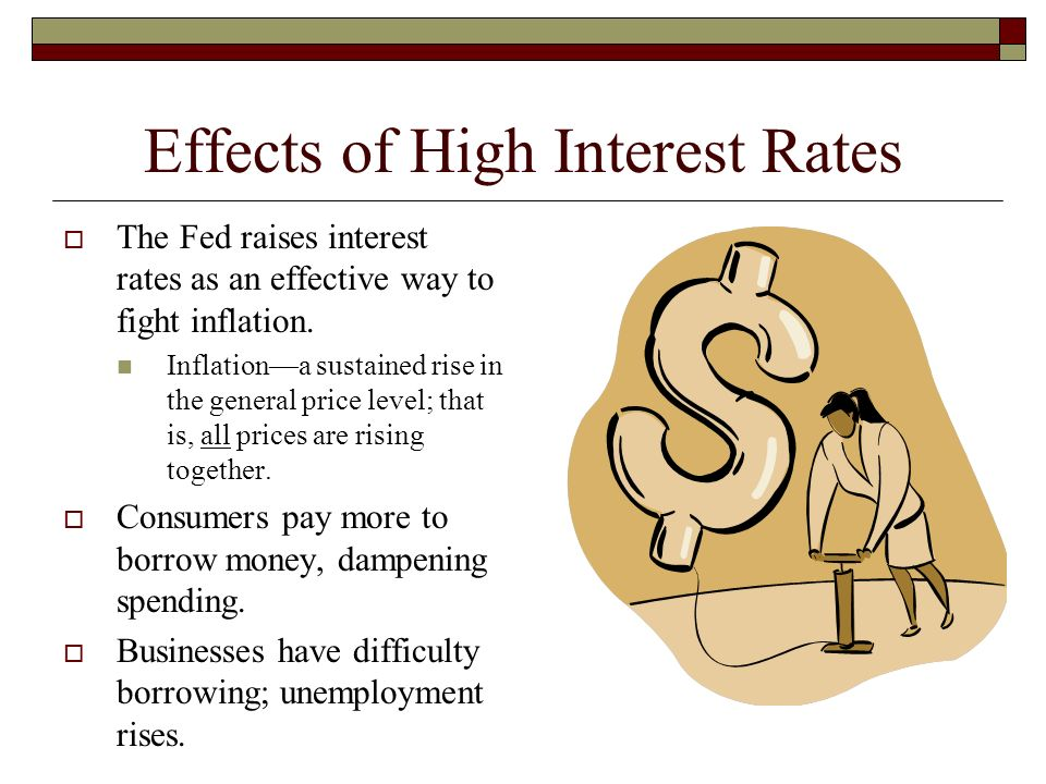 Effects of High Interest Rates  The Fed raises interest rates as an effective way to fight inflation.