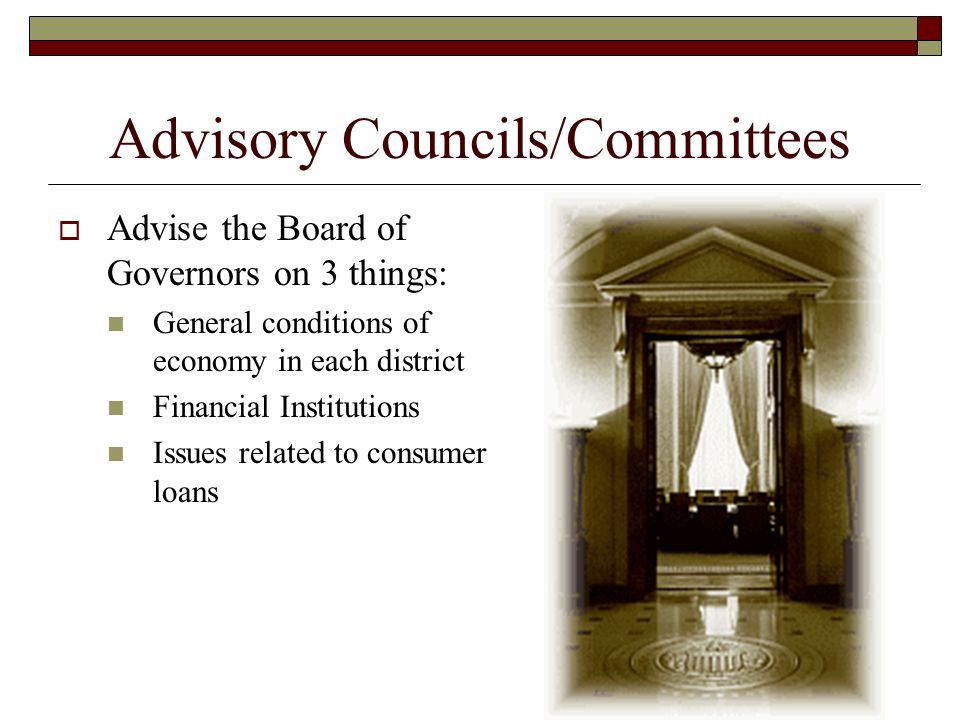 Advisory Councils/Committees  Advise the Board of Governors on 3 things: General conditions of economy in each district Financial Institutions Issues related to consumer loans