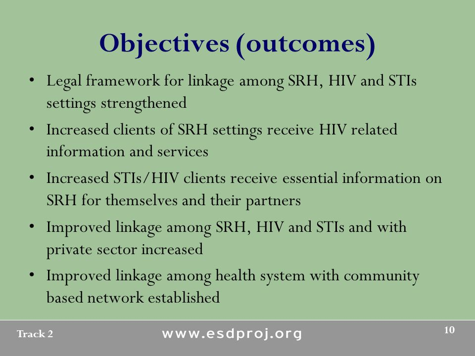 Track 2 10 Objectives (outcomes) Legal framework for linkage among SRH, HIV and STIs settings strengthened Increased clients of SRH settings receive HIV related information and services Increased STIs/HIV clients receive essential information on SRH for themselves and their partners Improved linkage among SRH, HIV and STIs and with private sector increased Improved linkage among health system with community based network established