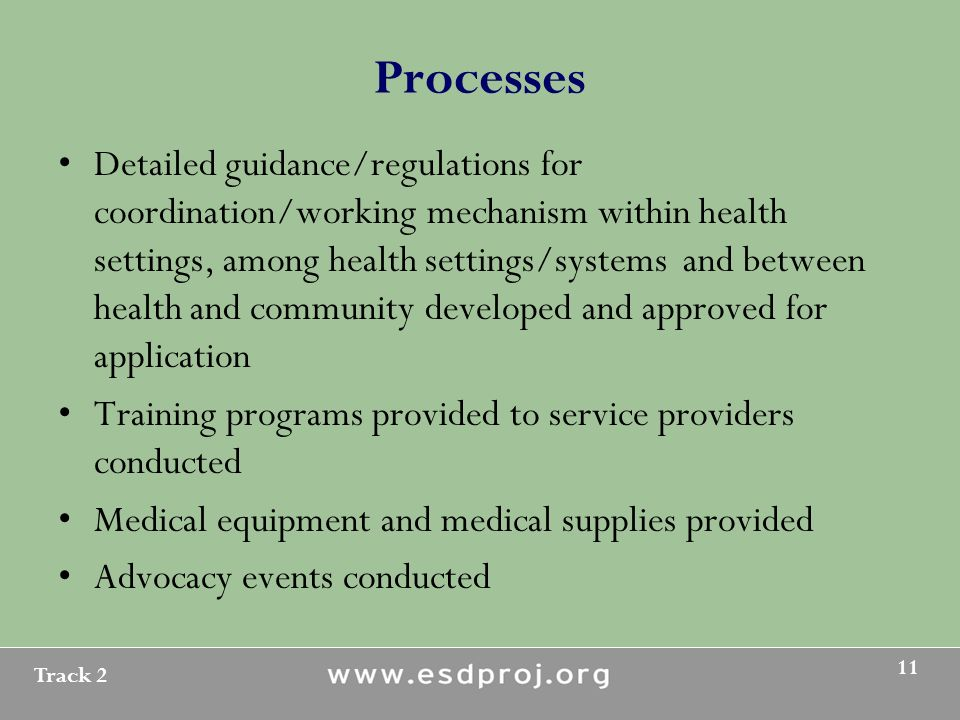 Track 2 11 Processes Detailed guidance/regulations for coordination/working mechanism within health settings, among health settings/systems and between health and community developed and approved for application Training programs provided to service providers conducted Medical equipment and medical supplies provided Advocacy events conducted