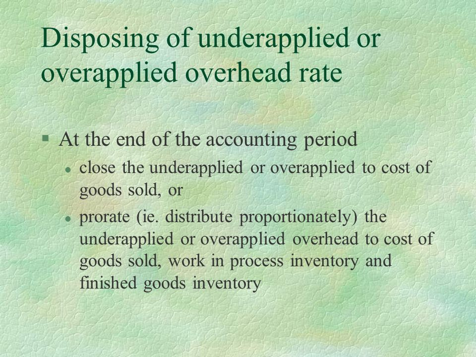 Disposing of underapplied or overapplied overhead rate §At the end of the accounting period l close the underapplied or overapplied to cost of goods sold, or l prorate (ie.
