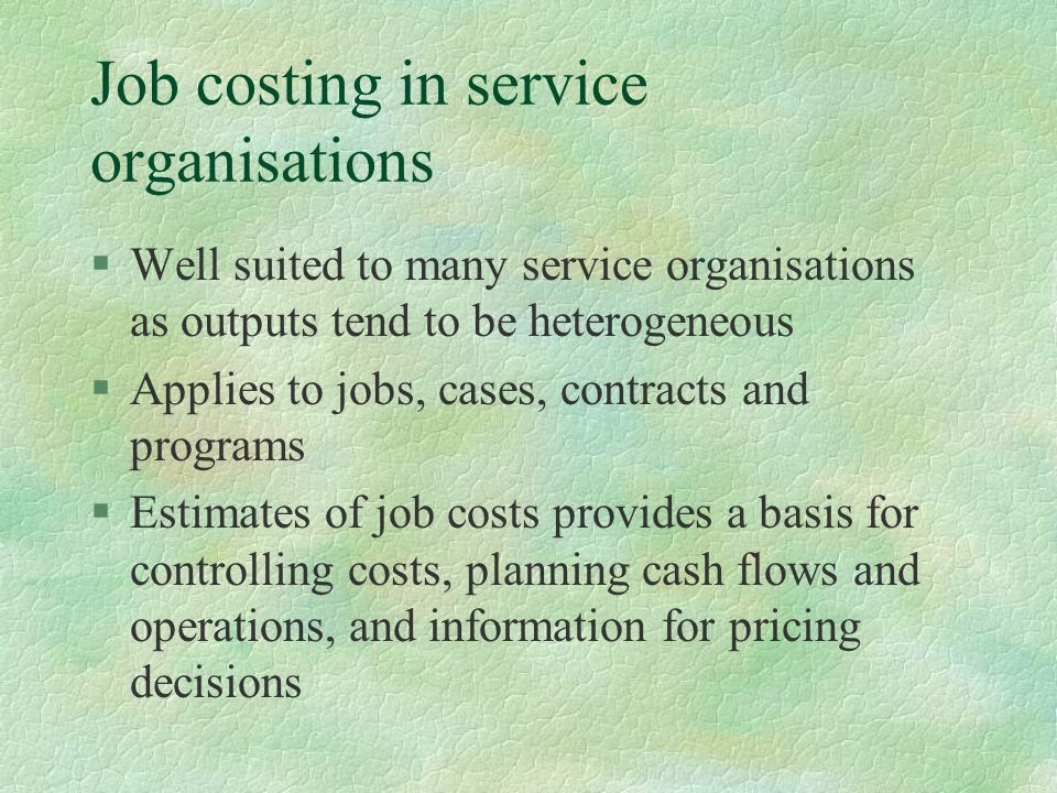 Job costing in service organisations §Well suited to many service organisations as outputs tend to be heterogeneous §Applies to jobs, cases, contracts and programs §Estimates of job costs provides a basis for controlling costs, planning cash flows and operations, and information for pricing decisions