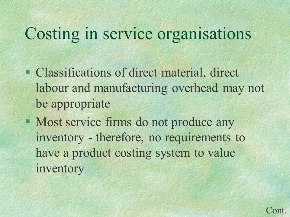 Costing in service organisations §Classifications of direct material, direct labour and manufacturing overhead may not be appropriate §Most service firms do not produce any inventory - therefore, no requirements to have a product costing system to value inventory Cont.