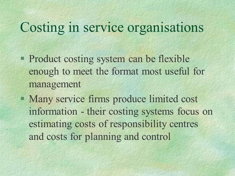 Costing in service organisations §Product costing system can be flexible enough to meet the format most useful for management §Many service firms produce limited cost information - their costing systems focus on estimating costs of responsibility centres and costs for planning and control