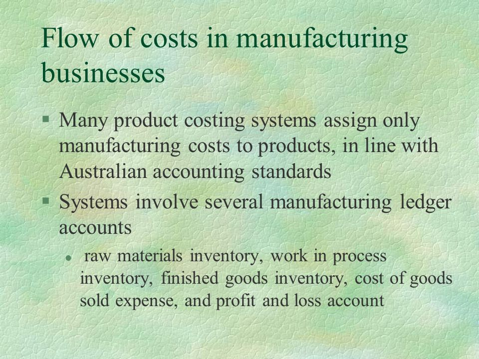 Flow of costs in manufacturing businesses §Many product costing systems assign only manufacturing costs to products, in line with Australian accounting standards §Systems involve several manufacturing ledger accounts l raw materials inventory, work in process inventory, finished goods inventory, cost of goods sold expense, and profit and loss account