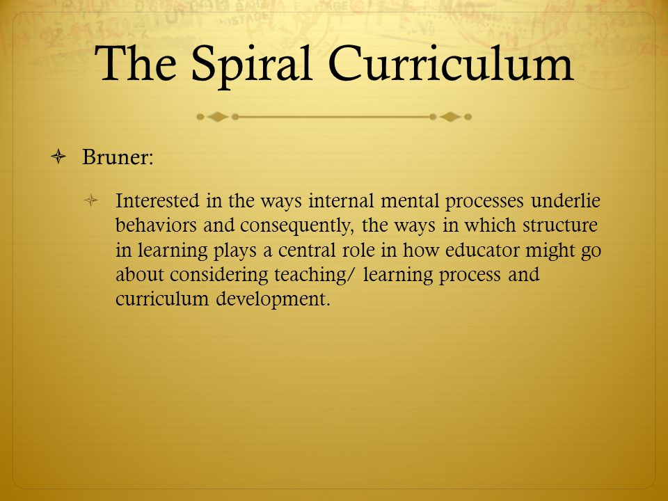 The Spiral Curriculum  Bruner:  Interested in the ways internal mental processes underlie behaviors and consequently, the ways in which structure in learning plays a central role in how educator might go about considering teaching/ learning process and curriculum development.