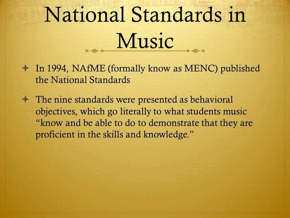 National Standards in Music  In 1994, NAfME (formally know as MENC) published the National Standards  The nine standards were presented as behavioral objectives, which go literally to what students music know and be able to do to demonstrate that they are proficient in the skills and knowledge.
