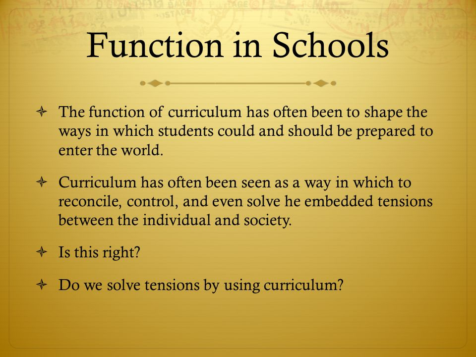 Function in Schools  The function of curriculum has often been to shape the ways in which students could and should be prepared to enter the world.