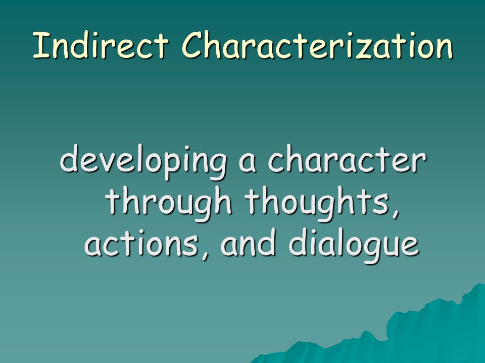 Indirect Characterization developing a character through thoughts, actions, and dialogue