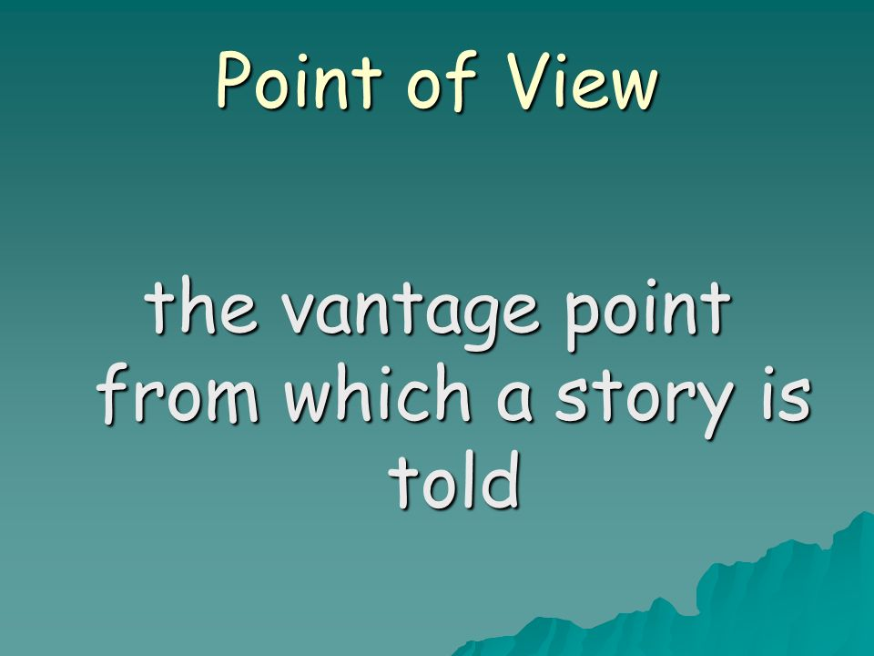 Point of View the vantage point from which a story is told