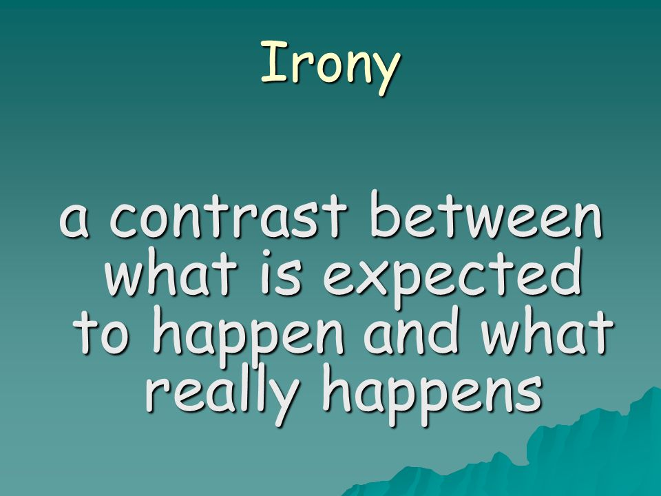 Irony a contrast between what is expected to happen and what really happens