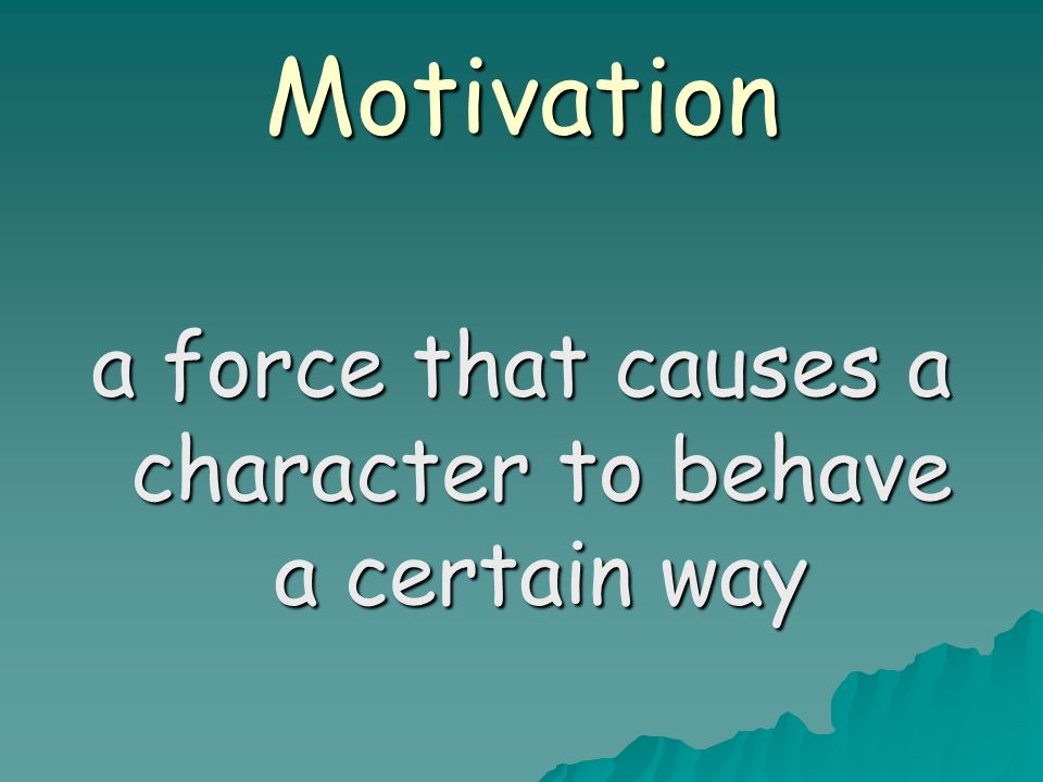 Motivation a force that causes a character to behave a certain way