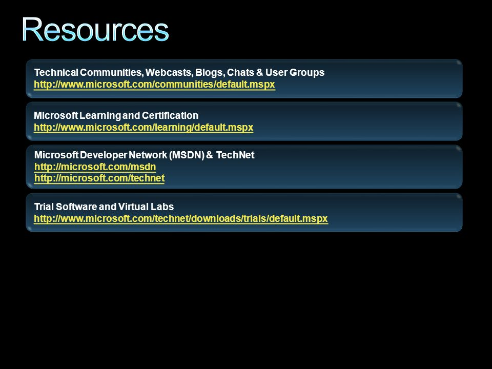 Technical Communities, Webcasts, Blogs, Chats & User Groups   Microsoft Developer Network (MSDN) & TechNet     Trial Software and Virtual Labs   Microsoft Learning and Certification