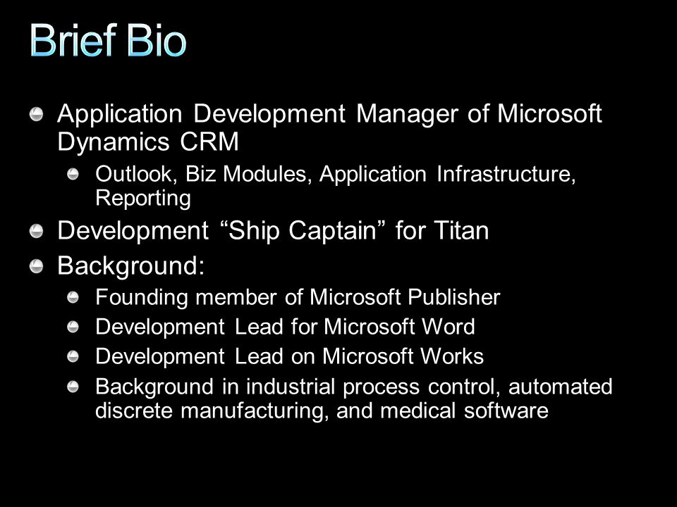 Application Development Manager of Microsoft Dynamics CRM Outlook, Biz Modules, Application Infrastructure, Reporting Development Ship Captain for Titan Background: Founding member of Microsoft Publisher Development Lead for Microsoft Word Development Lead on Microsoft Works Background in industrial process control, automated discrete manufacturing, and medical software