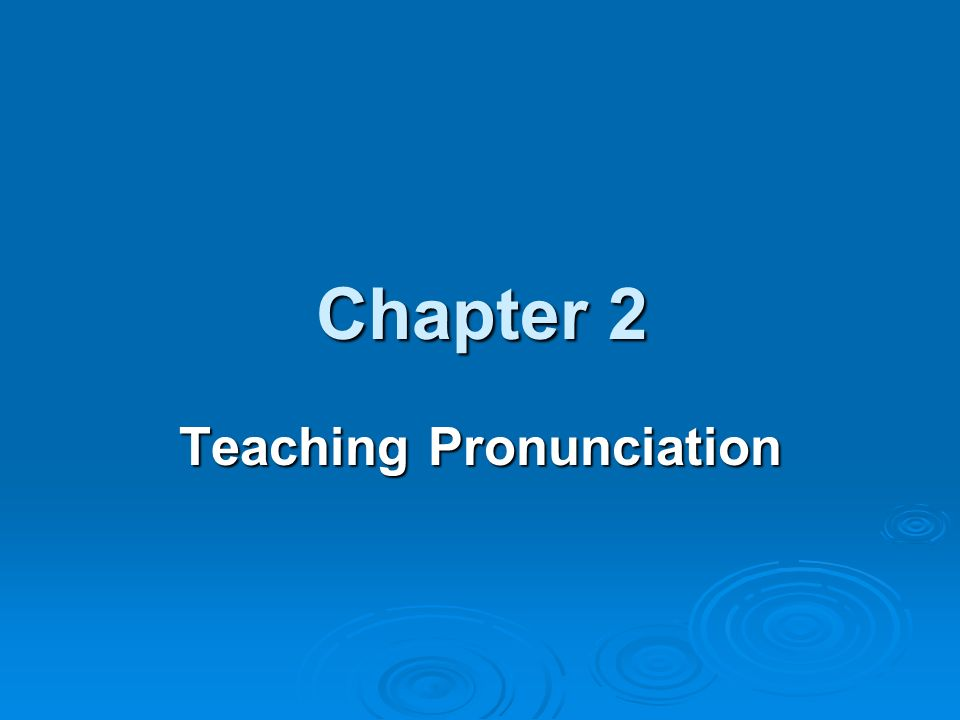 Chapter 2 Chapter 2 Teaching Pronunciation I Why Teach