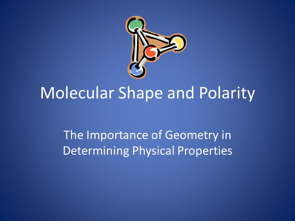 Molecular Shape and Polarity The Importance of Geometry in Determining Physical Properties