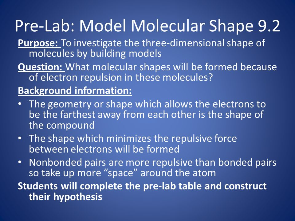 Pre-Lab: Model Molecular Shape 9.2 Purpose: To investigate the three-dimensional shape of molecules by building models Question: What molecular shapes will be formed because of electron repulsion in these molecules.