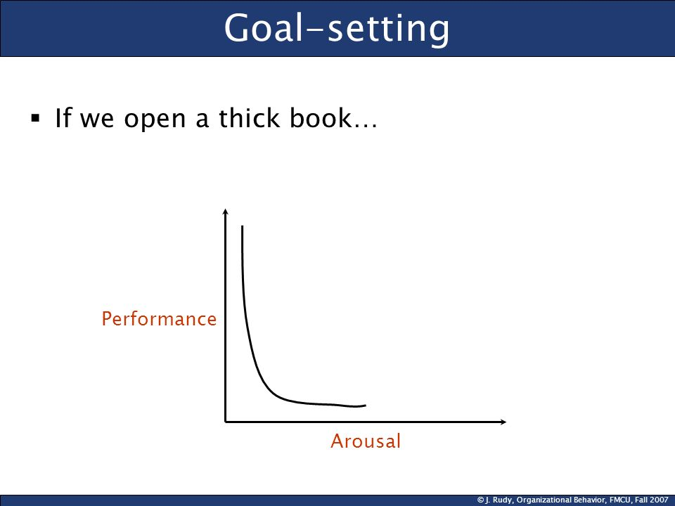 © J. Rudy, Organizational Behavior, FMCU, Fall 2007 Goal-setting  If we open a thick book… Performance Arousal