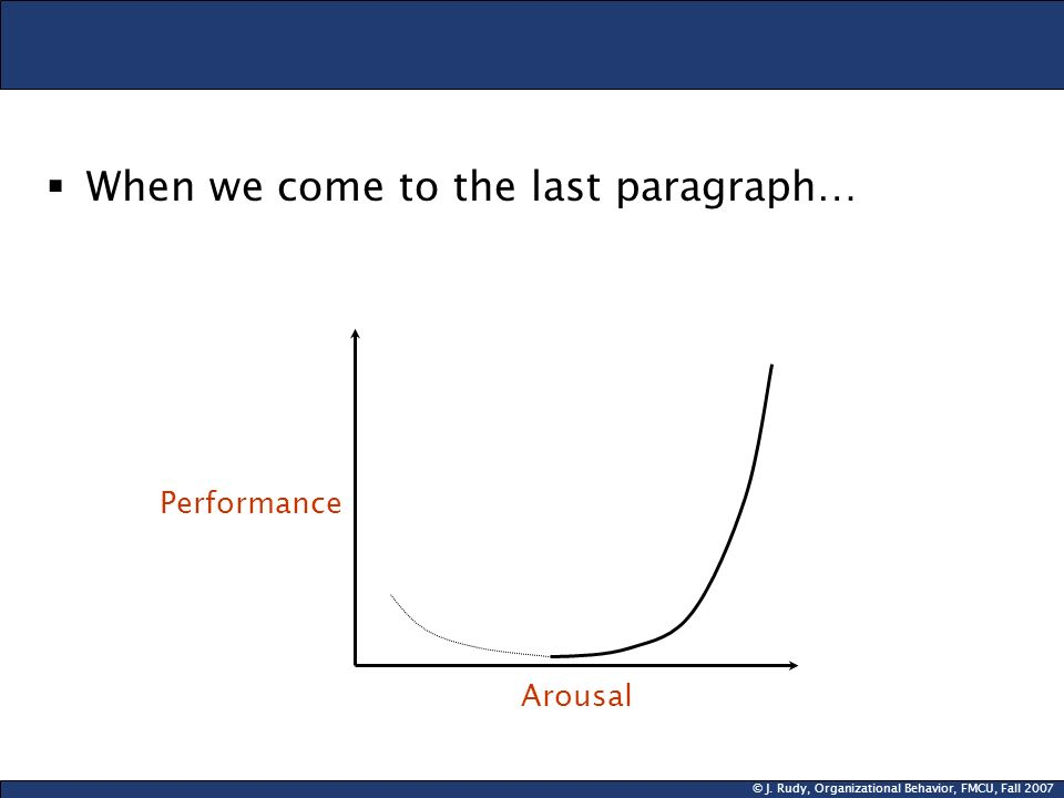 © J. Rudy, Organizational Behavior, FMCU, Fall 2007  When we come to the last paragraph… Performance Arousal