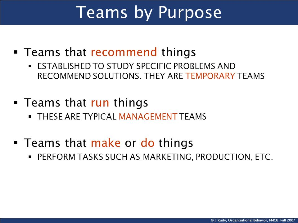© J. Rudy, Organizational Behavior, FMCU, Fall 2007 Teams by Purpose  Teams that recommend things  ESTABLISHED TO STUDY SPECIFIC PROBLEMS AND RECOMM