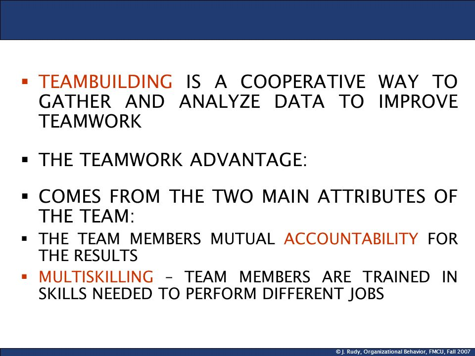 © J. Rudy, Organizational Behavior, FMCU, Fall 2007  TEAMBUILDING IS A COOPERATIVE WAY TO GATHER AND ANALYZE DATA TO IMPROVE TEAMWORK  THE TEAMWORK