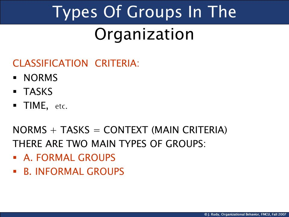 © J. Rudy, Organizational Behavior, FMCU, Fall 2007 Types Of Groups In The CLASSIFICATION CRITERIA:  NORMS  TASKS  TIME, etc. NORMS + TASKS = CONTE