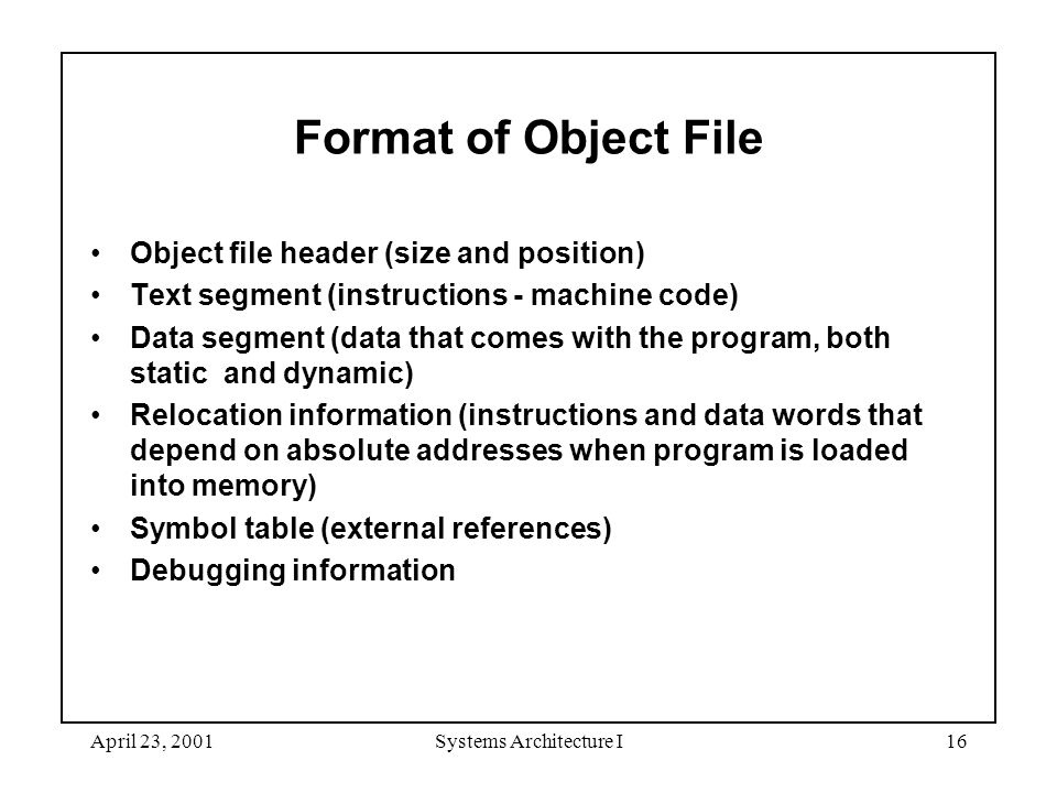 April 23, 2001Systems Architecture I16 Format of Object File Object file header (size and position) Text segment (instructions - machine code) Data segment (data that comes with the program, both static and dynamic) Relocation information (instructions and data words that depend on absolute addresses when program is loaded into memory) Symbol table (external references) Debugging information