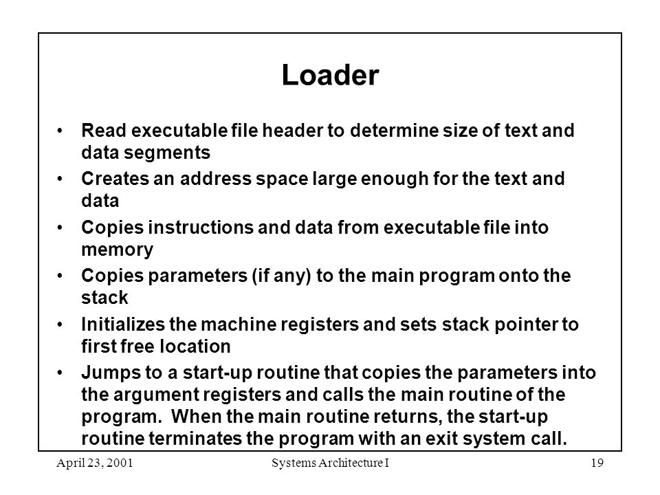 April 23, 2001Systems Architecture I19 Loader Read executable file header to determine size of text and data segments Creates an address space large enough for the text and data Copies instructions and data from executable file into memory Copies parameters (if any) to the main program onto the stack Initializes the machine registers and sets stack pointer to first free location Jumps to a start-up routine that copies the parameters into the argument registers and calls the main routine of the program.