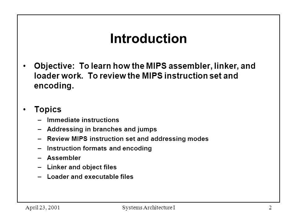 April 23, 2001Systems Architecture I2 Introduction Objective: To learn how the MIPS assembler, linker, and loader work.