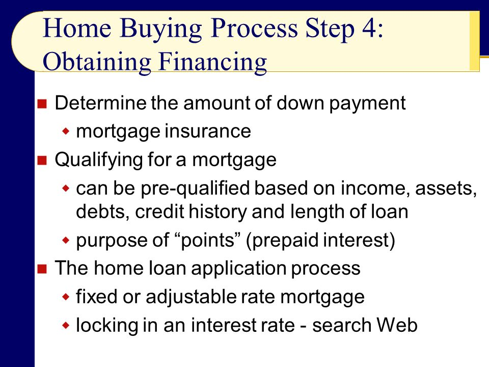 Determine the amount of down payment  mortgage insurance Qualifying for a mortgage  can be pre-qualified based on income, assets, debts, credit history and length of loan  purpose of points (prepaid interest) The home loan application process  fixed or adjustable rate mortgage  locking in an interest rate - search Web Home Buying Process Step 4: Obtaining Financing