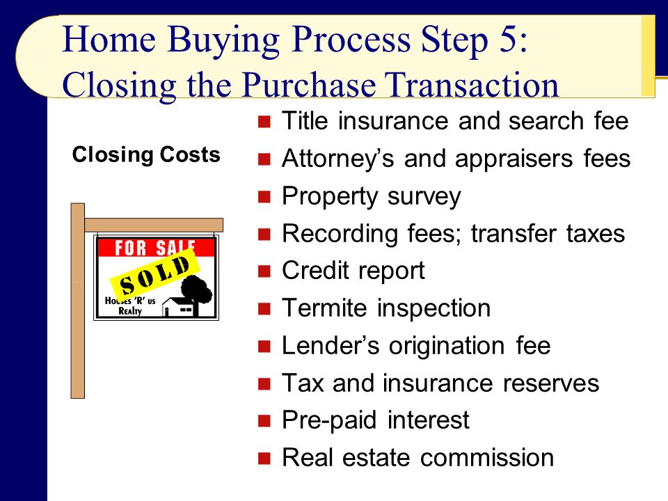 Title insurance and search fee Attorney's and appraisers fees Property survey Recording fees; transfer taxes Credit report Termite inspection Lender's origination fee Tax and insurance reserves Pre-paid interest Real estate commission Home Buying Process Step 5: Closing the Purchase Transaction Closing Costs