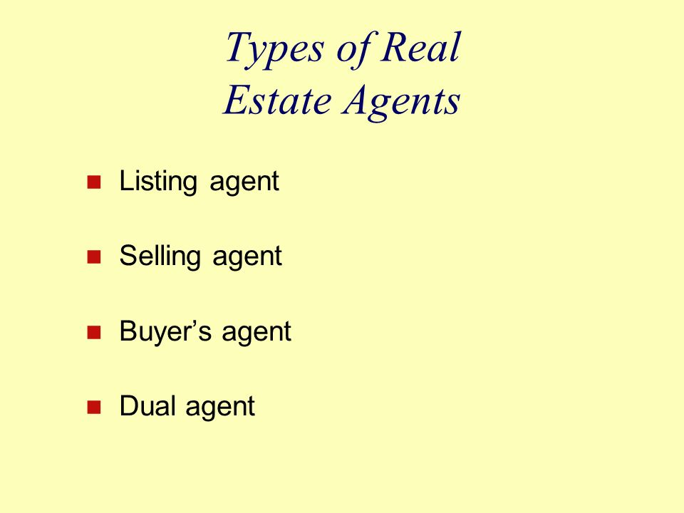 Types of Real Estate Agents Listing agent Selling agent Buyer's agent Dual agent