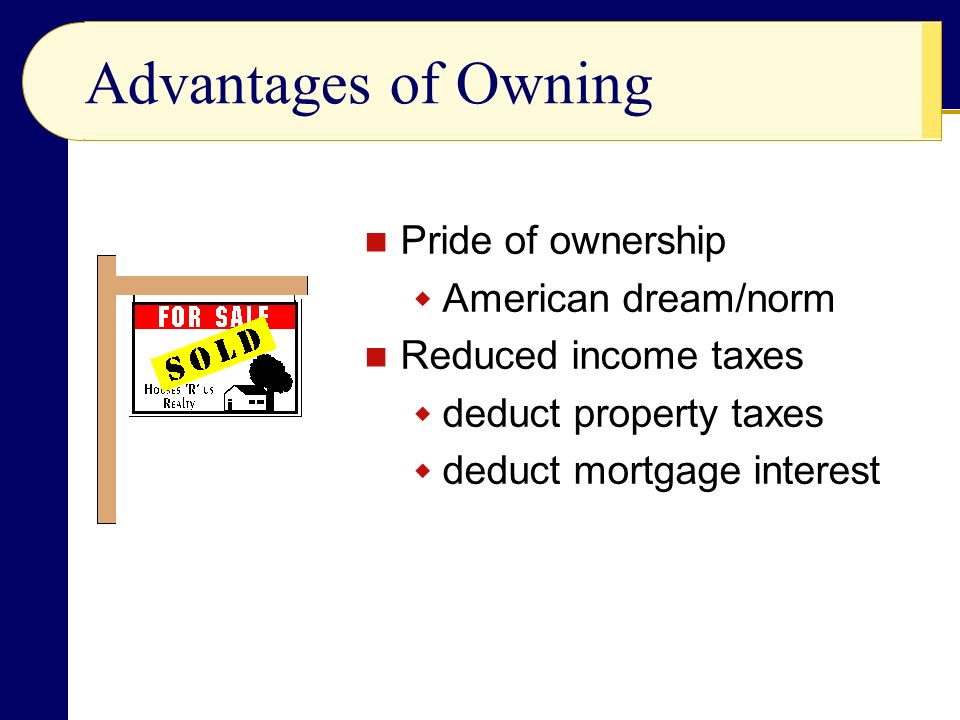 Advantages of Owning Pride of ownership  American dream/norm Reduced income taxes  deduct property taxes  deduct mortgage interest