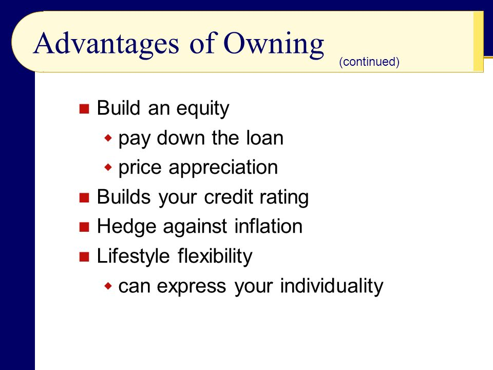 Advantages of Owning Build an equity  pay down the loan  price appreciation Builds your credit rating Hedge against inflation Lifestyle flexibility  can express your individuality (continued)