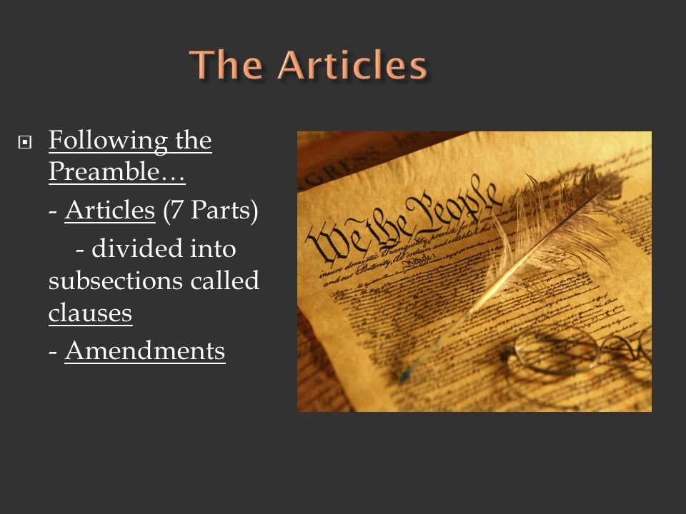  Following the Preamble… - Articles (7 Parts) - divided into subsections called clauses - Amendments