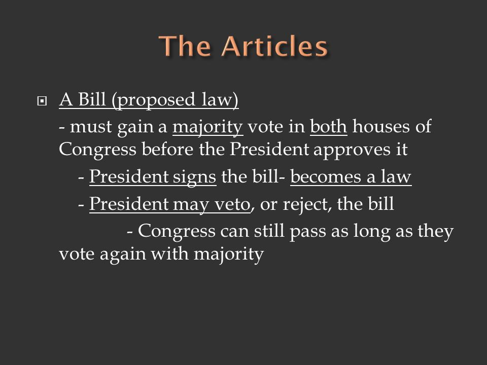  A Bill (proposed law) - must gain a majority vote in both houses of Congress before the President approves it - President signs the bill- becomes a law - President may veto, or reject, the bill - Congress can still pass as long as they vote again with majority