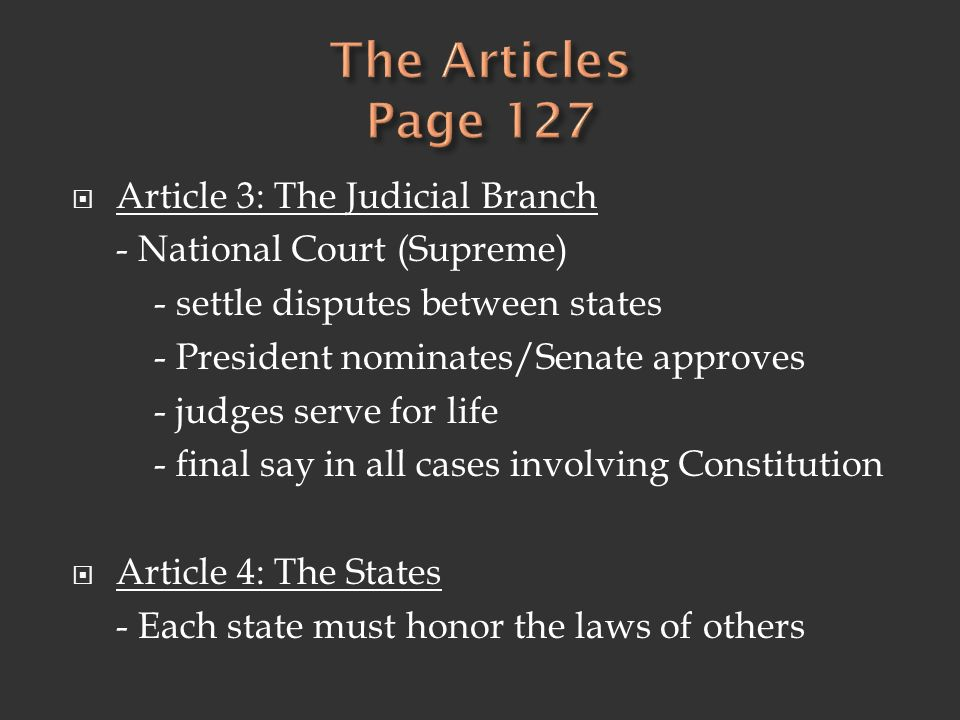  Article 3: The Judicial Branch - National Court (Supreme) - settle disputes between states - President nominates/Senate approves - judges serve for life - final say in all cases involving Constitution  Article 4: The States - Each state must honor the laws of others