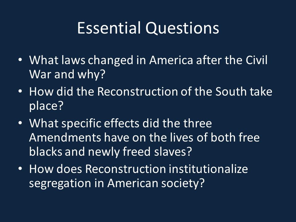 Essential Questions What laws changed in America after the Civil War and why.