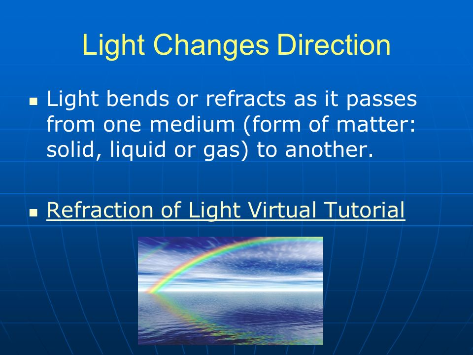 Light Changes Direction Light bends or refracts as it passes from one medium (form of matter: solid, liquid or gas) to another.