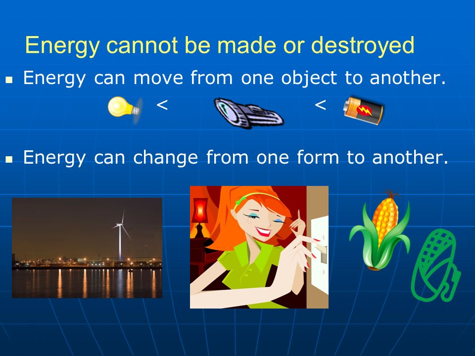 Energy cannot be made or destroyed Energy can move from one object to another.